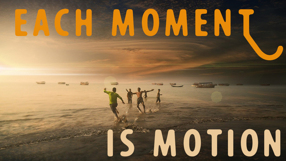 each moment is motion